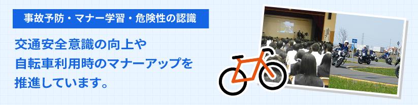 事故予防・マナー学習・危険性の認識 交通安全意識の向上や自転車利用時のマナーアップを推進しています。